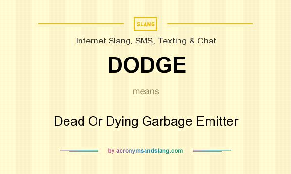 What does DODGE mean? It stands for Dead Or Dying Garbage Emitter