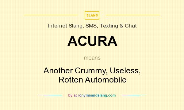 What does ACURA mean? It stands for Another Crummy, Useless, Rotten Automobile