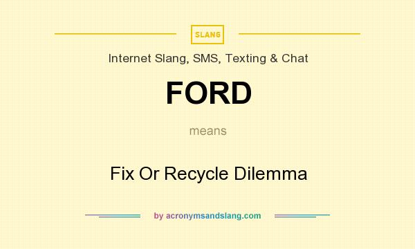 What does FORD mean? It stands for Fix Or Recycle Dilemma