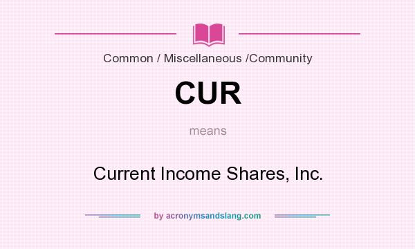 What does CUR mean? It stands for Current Income Shares, Inc.