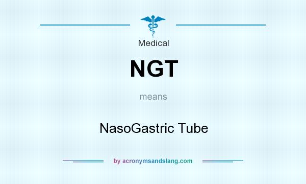 What does NGT mean? It stands for NasoGastric Tube