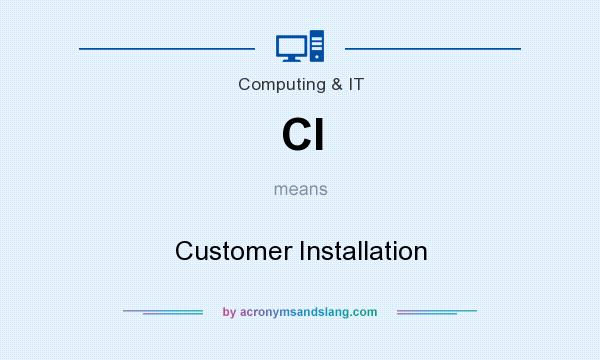What does CI mean? It stands for Customer Installation