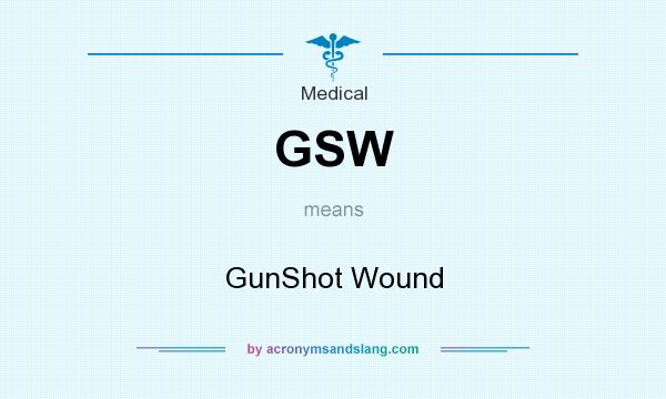 What does GSW mean? It stands for GunShot Wound
