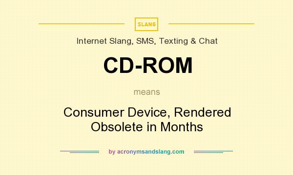 What does CD-ROM mean? It stands for Consumer Device, Rendered Obsolete in Months