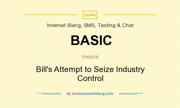 What does BASIC mean? It stands for Bill`s Attempt to Seize Industry Control