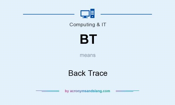 What does BT mean? It stands for Back Trace