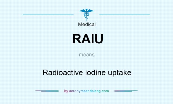 What does RAIU mean? It stands for Radioactive iodine uptake