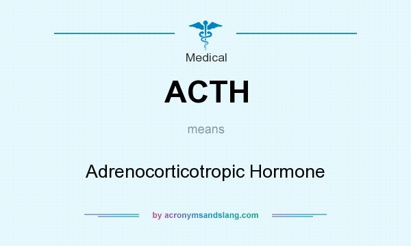 What does ACTH mean? It stands for Adrenocorticotropic Hormone