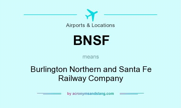 What does BNSF mean? It stands for Burlington Northern and Santa Fe Railway Company