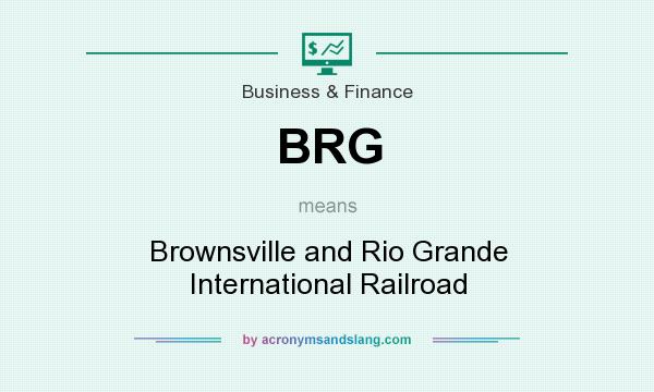 What does BRG mean? It stands for Brownsville and Rio Grande International Railroad