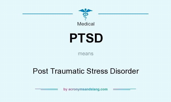 What does PTSD mean? It stands for Post Traumatic Stress Disorder