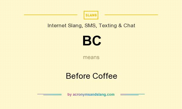 What does BC mean? It stands for Before Coffee