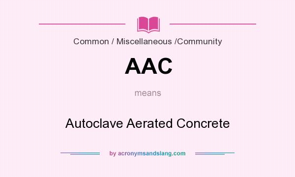 What does AAC mean? It stands for Autoclave Aerated Concrete