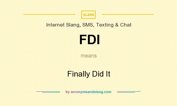 What does FDI mean? It stands for Finally Did It