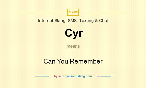 What does Cyr mean? It stands for Can You Remember