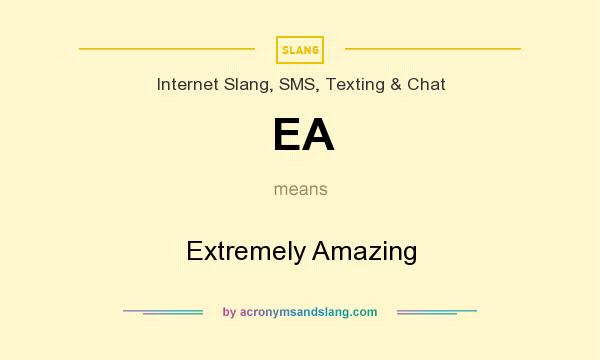 What does EA mean? It stands for Extremely Amazing