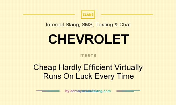 What does CHEVROLET mean? It stands for Cheap Hardly Efficient Virtually Runs On Luck Every Time