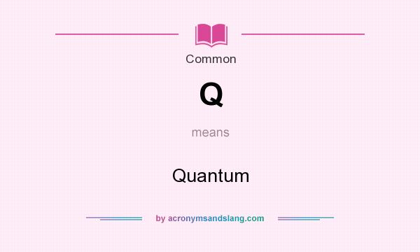 What does Q mean? It stands for Quantum