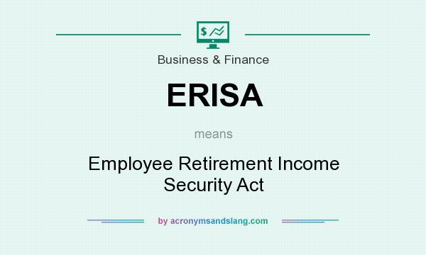 What does ERISA mean? It stands for Employee Retirement Income Security Act
