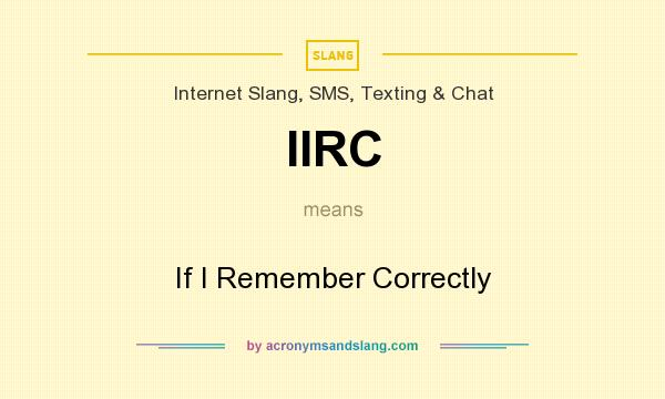 What does IIRC mean? It stands for If I Remember Correctly