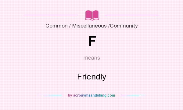 What does F mean? It stands for Friendly