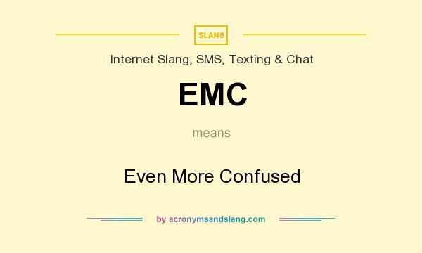 What does EMC mean? It stands for Even More Confused