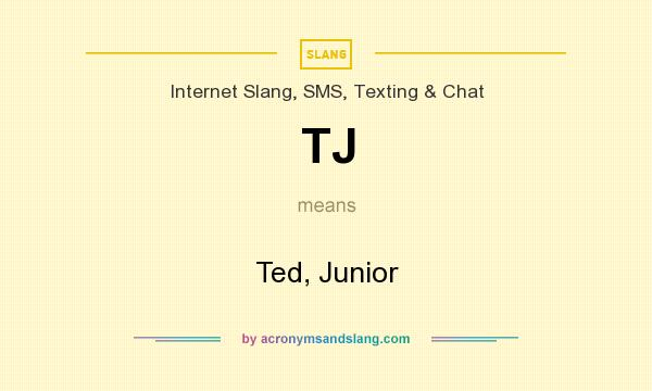 What does TJ mean? It stands for Ted, Junior