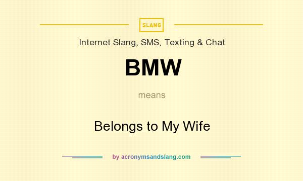 What does BMW mean? It stands for Belongs to My Wife