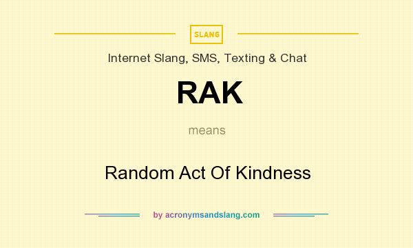 What does RAK mean? It stands for Random Act Of Kindness
