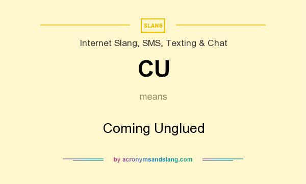 What does CU mean? It stands for Coming Unglued