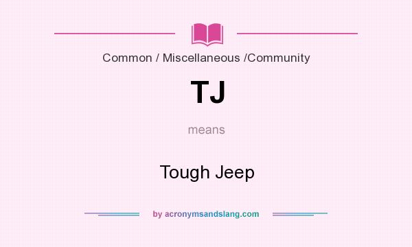 What does TJ mean? It stands for Tough Jeep