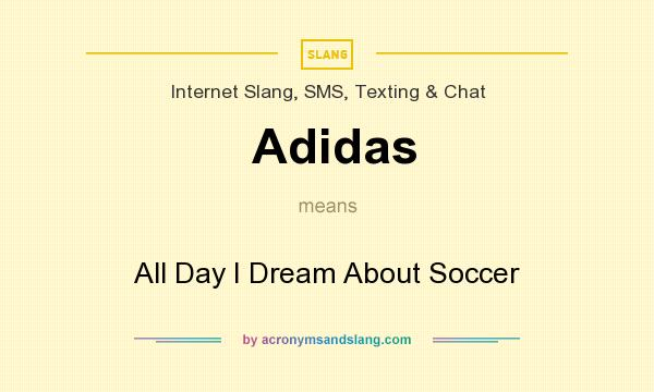 What does Adidas mean? It stands for All Day I Dream About Soccer