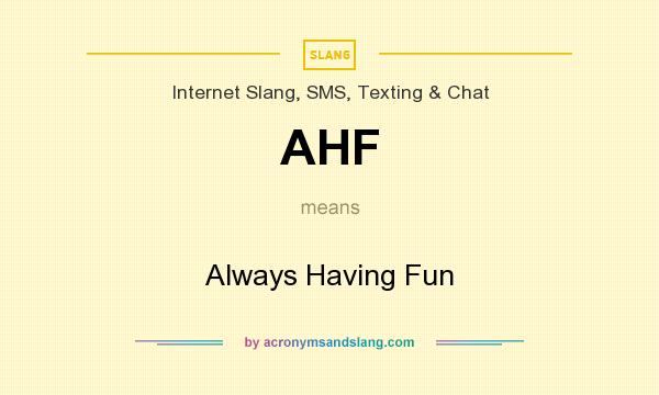 What does AHF mean? It stands for Always Having Fun