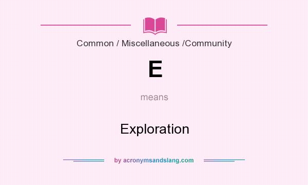 What does E mean? It stands for Exploration