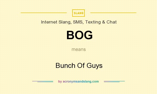 What does BOG mean? It stands for Bunch Of Guys
