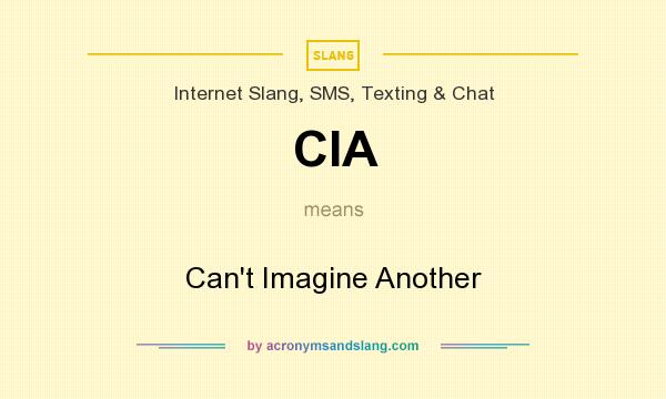 What does CIA mean? It stands for Can`t Imagine Another