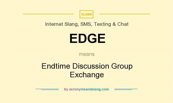 What does EDGE mean? It stands for Endtime Discussion Group Exchange