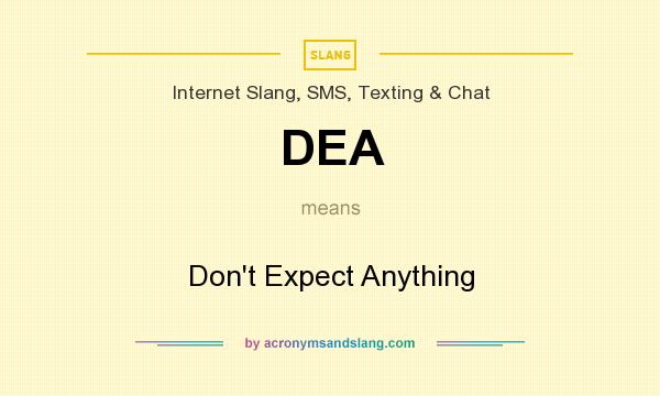 What does DEA mean? It stands for Don`t Expect Anything