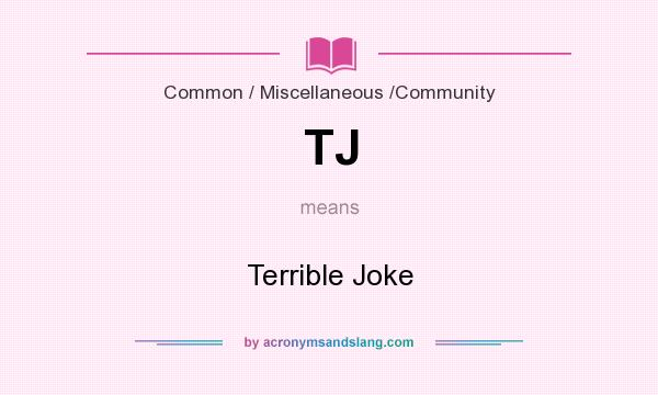 What does TJ mean? It stands for Terrible Joke