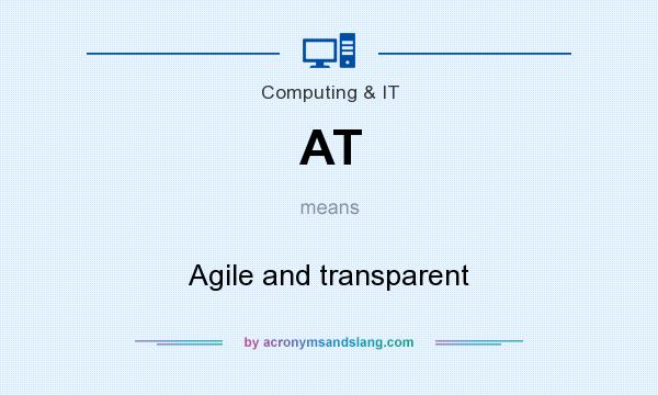 What does AT mean? It stands for Agile and transparent