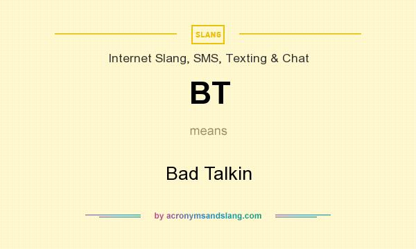 What does BT mean? It stands for Bad Talkin