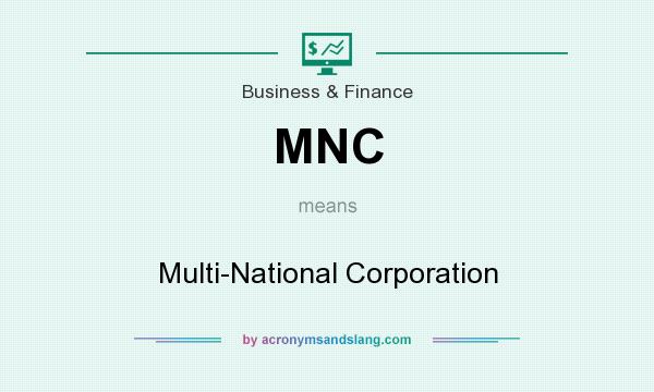What does MNC mean? It stands for Multi-National Corporation