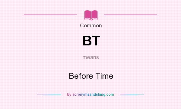 What does BT mean? It stands for Before Time