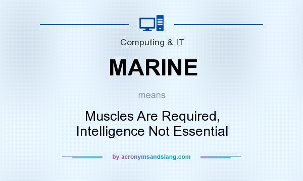 What does MARINE mean? It stands for Muscles Are Required, Intelligence Not Essential