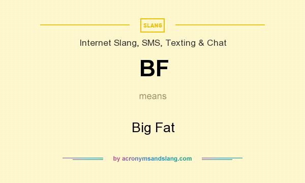 What does BF mean? It stands for Big Fat