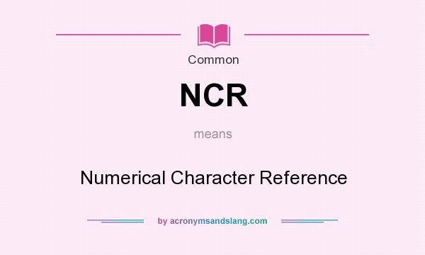 What does NCR mean? It stands for Numerical Character Reference