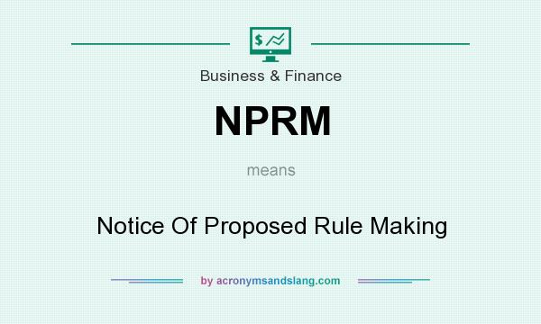 What does NPRM mean? It stands for Notice Of Proposed Rule Making