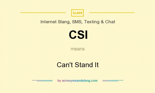 What does CSI mean? It stands for Can`t Stand It