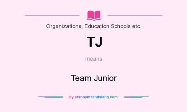 What does TJ mean? It stands for Team Junior