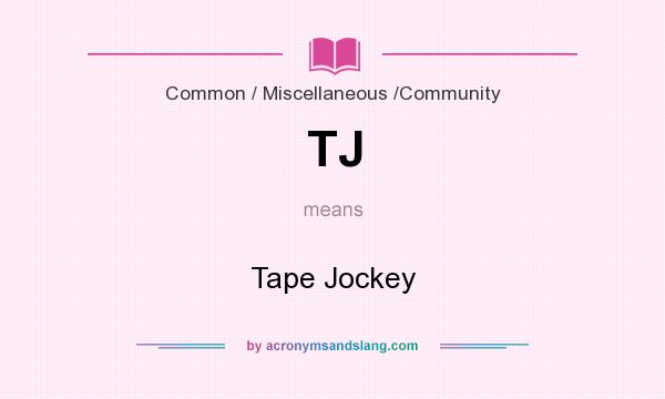 What does TJ mean? It stands for Tape Jockey